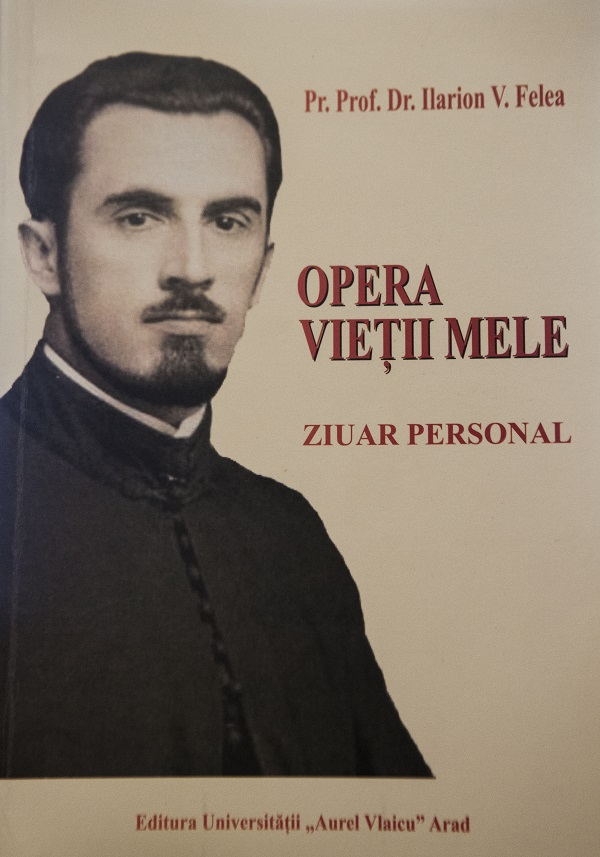 Parintele Ilarion Felea - Opera Vietii mele - Jurnal - Ziar personal