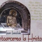 Ioan Ianolide:  ÎNTOARCEREA LA HRISTOS – PREDANIE  A  SFINŢILOR  ROMÂNI  DIN  ÎNCHISORI (PDF). VIDEO: Părintele Justin citind din Ianolide despre Gafencu